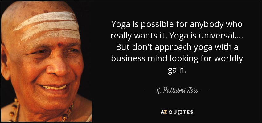 Yoga is possible for anybody who really wants it. Yoga is universal.... But don't approach yoga with a business mind looking for worldly gain. - K. Pattabhi Jois