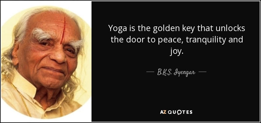 Yoga is the golden key that unlocks the door to peace, tranquility and joy. - B.K.S. Iyengar