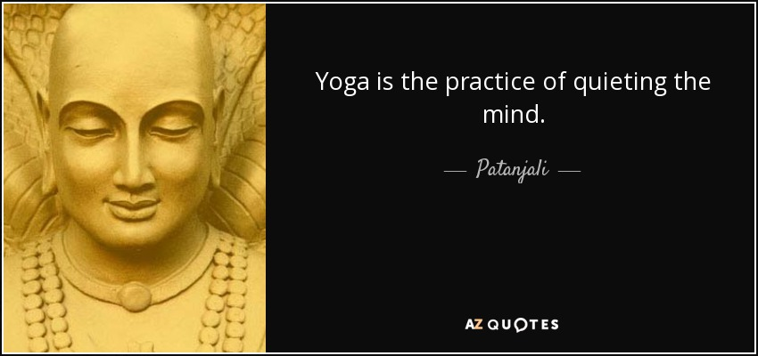 Yoga is the practice of quieting the mind. - Patanjali