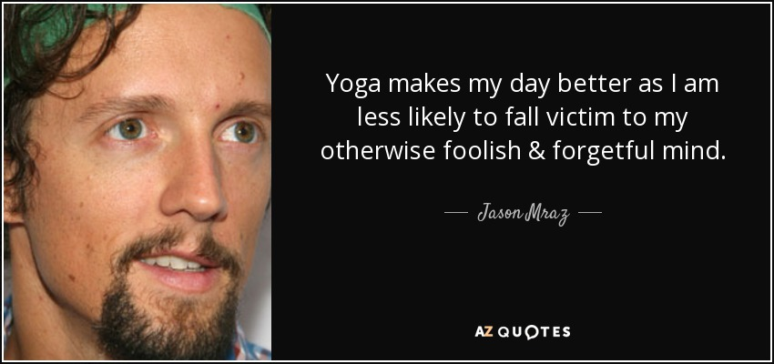 Yoga makes my day better as I am less likely to fall victim to my otherwise foolish & forgetful mind. - Jason Mraz