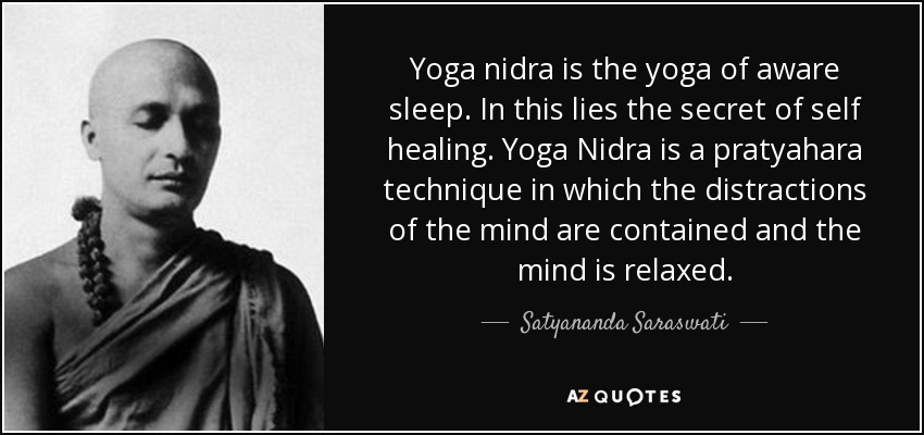 Yoga nidra is the yoga of aware sleep. In this lies the secret of self healing. Yoga Nidra is a pratyahara technique in which the distractions of the mind are contained and the mind is relaxed. - Satyananda Saraswati