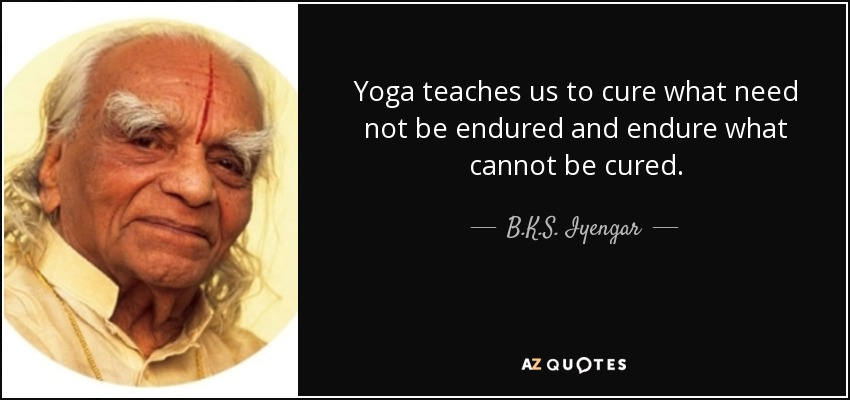 Yoga teaches us to cure what need not be endured and endure what cannot be cured. - B.K.S. Iyengar