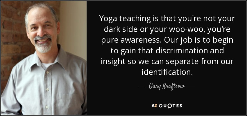Yoga teaching is that you're not your dark side or your woo-woo, you're pure awareness. Our job is to begin to gain that discrimination and insight so we can separate from our identification. - Gary Kraftsow