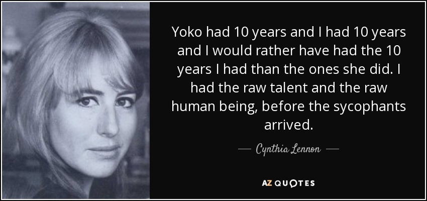 Yoko had 10 years and I had 10 years and I would rather have had the 10 years I had than the ones she did. I had the raw talent and the raw human being, before the sycophants arrived. - Cynthia Lennon