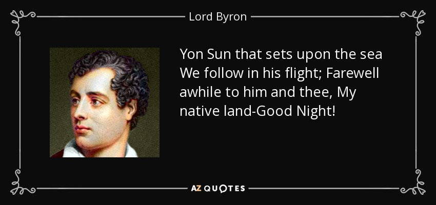 Yon Sun that sets upon the sea We follow in his flight; Farewell awhile to him and thee, My native land-Good Night! - Lord Byron