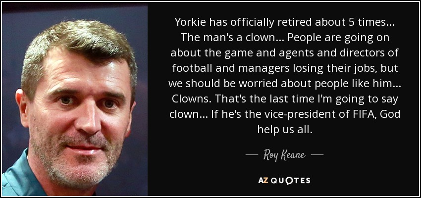 Yorkie has officially retired about 5 times... The man's a clown... People are going on about the game and agents and directors of football and managers losing their jobs, but we should be worried about people like him... Clowns. That's the last time I'm going to say clown... If he's the vice-president of FIFA, God help us all. - Roy Keane