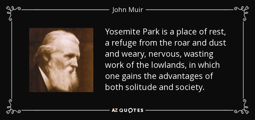 Yosemite Park is a place of rest, a refuge from the roar and dust and weary, nervous, wasting work of the lowlands, in which one gains the advantages of both solitude and society. - John Muir