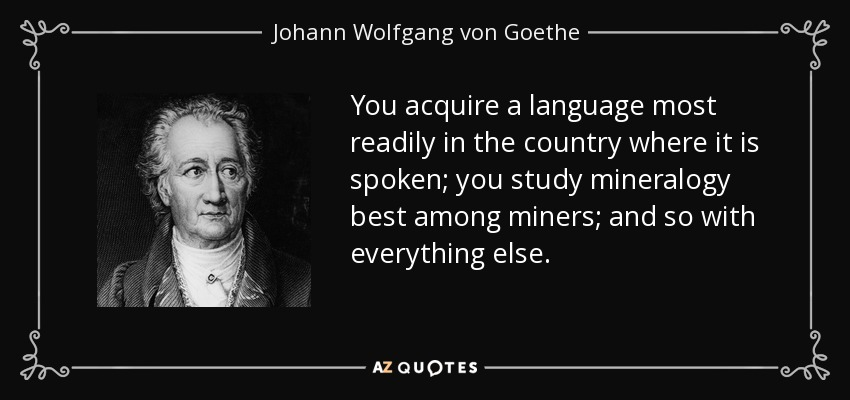 You acquire a language most readily in the country where it is spoken; you study mineralogy best among miners; and so with everything else. - Johann Wolfgang von Goethe
