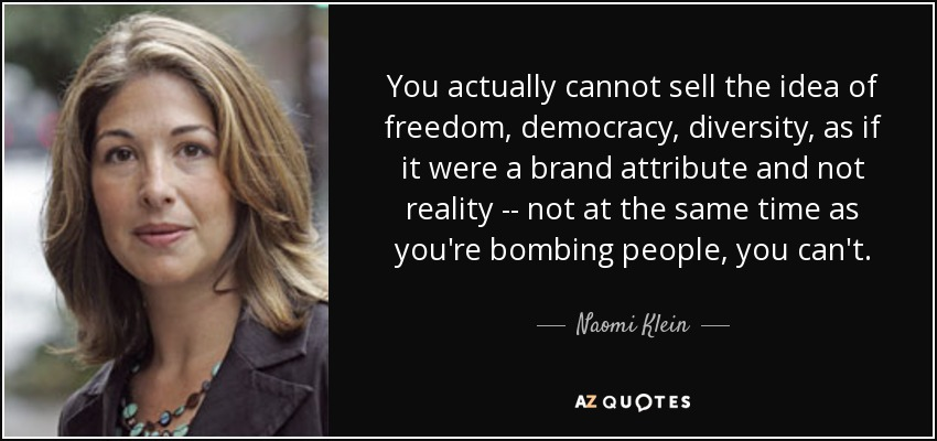 You actually cannot sell the idea of freedom, democracy, diversity, as if it were a brand attribute and not reality -- not at the same time as you're bombing people, you can't. - Naomi Klein