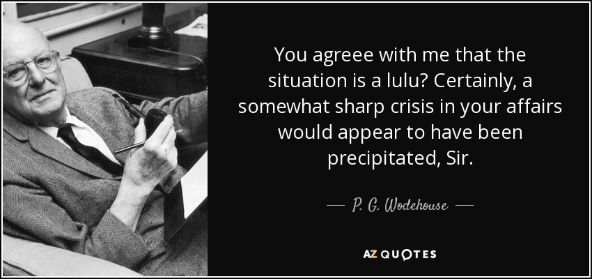 You agreee with me that the situation is a lulu? Certainly, a somewhat sharp crisis in your affairs would appear to have been precipitated, Sir. - P. G. Wodehouse
