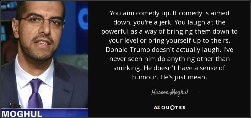 You aim comedy up. If comedy is aimed down, you're a jerk. You laugh at the powerful as a way of bringing them down to your level or bring yourself up to theirs. Donald Trump doesn't actually laugh. I've never seen him do anything other than smirking. He doesn't have a sense of humour. He's just mean. - Haroon Moghul