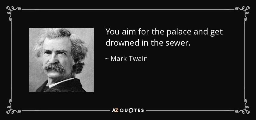 You aim for the palace and get drowned in the sewer. - Mark Twain