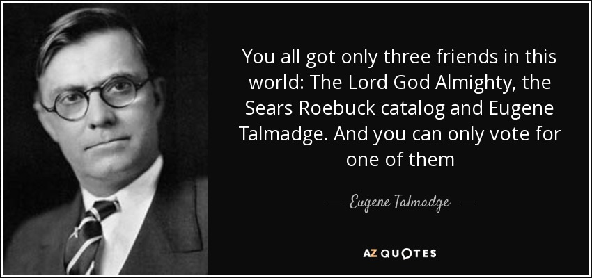 You all got only three friends in this world: The Lord God Almighty, the Sears Roebuck catalog and Eugene Talmadge. And you can only vote for one of them - Eugene Talmadge