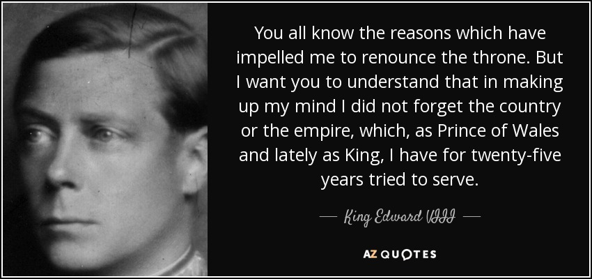 You all know the reasons which have impelled me to renounce the throne. But I want you to understand that in making up my mind I did not forget the country or the empire, which, as Prince of Wales and lately as King, I have for twenty-five years tried to serve. - King Edward VIII