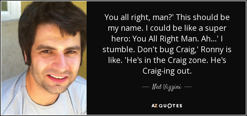 You all right, man?' This should be my name. I could be like a super hero: You All Right Man. Ah...' I stumble. Don't bug Craig,' Ronny is like. 'He's in the Craig zone. He's Craig-ing out. - Ned Vizzini