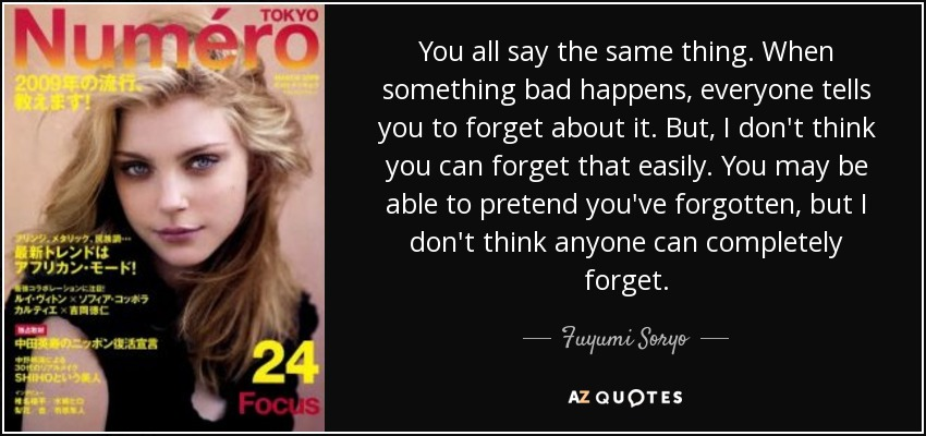 You all say the same thing. When something bad happens, everyone tells you to forget about it. But, I don't think you can forget that easily. You may be able to pretend you've forgotten, but I don't think anyone can completely forget. - Fuyumi Soryo