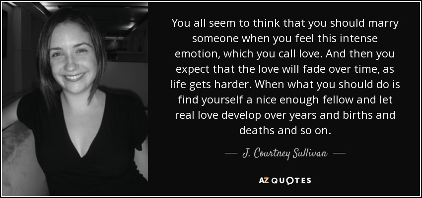 You all seem to think that you should marry someone when you feel this intense emotion, which you call love. And then you expect that the love will fade over time, as life gets harder. When what you should do is find yourself a nice enough fellow and let real love develop over years and births and deaths and so on. - J. Courtney Sullivan