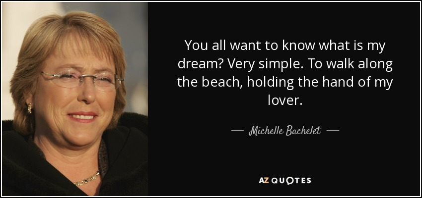 You all want to know what is my dream? Very simple. To walk along the beach, holding the hand of my lover. - Michelle Bachelet