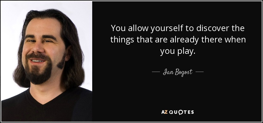 You allow yourself to discover the things that are already there when you play. - Ian Bogost