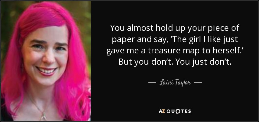 You almost hold up your piece of paper and say, 'The girl I like just gave me a treasure map to herself.' But you don't. You just don't. - Laini Taylor