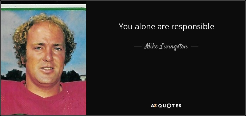 You alone are responsible - Mike Livingston