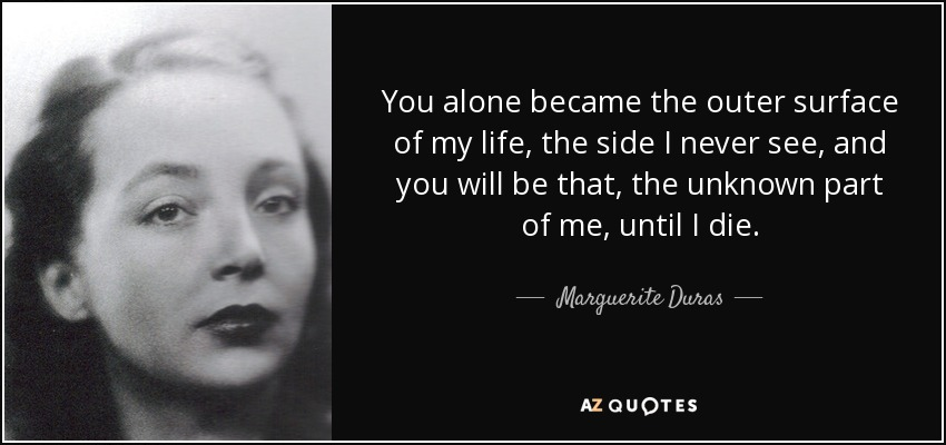 You alone became the outer surface of my life, the side I never see, and you will be that, the unknown part of me, until I die. - Marguerite Duras