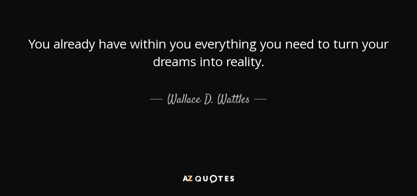 You already have within you everything you need to turn your dreams into reality. - Wallace D. Wattles