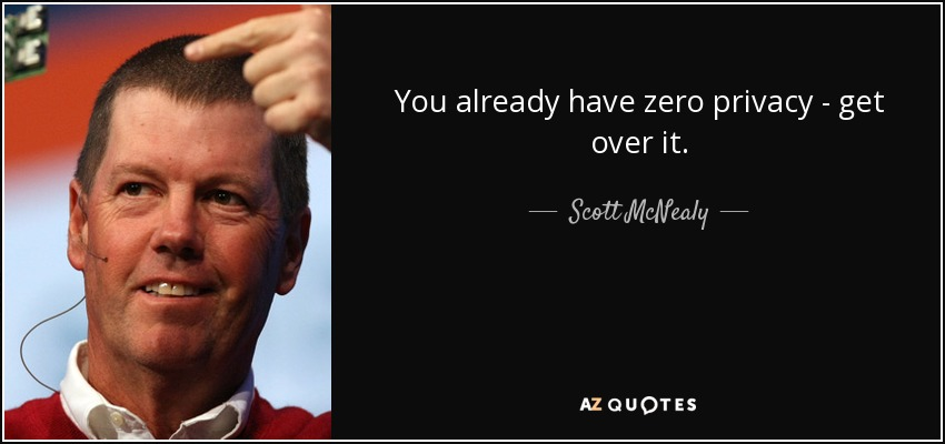 You already have zero privacy - get over it. - Scott McNealy