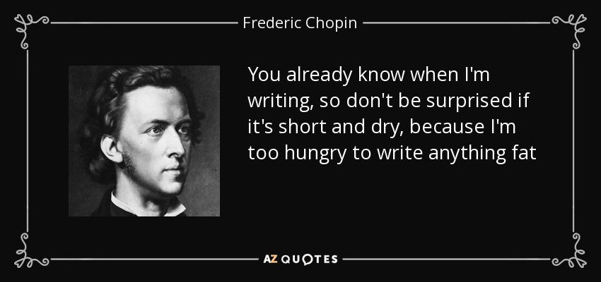 You already know when I'm writing, so don't be surprised if it's short and dry, because I'm too hungry to write anything fat - Frederic Chopin