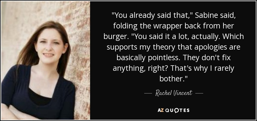 "You already said that,"" Sabine said, folding the wrapper back from her burger. ""You said it a lot, actually. Which supports my theory that apologies are basically pointless. They don't fix anything, right? That's why I rarely bother. - Rachel Vincent"