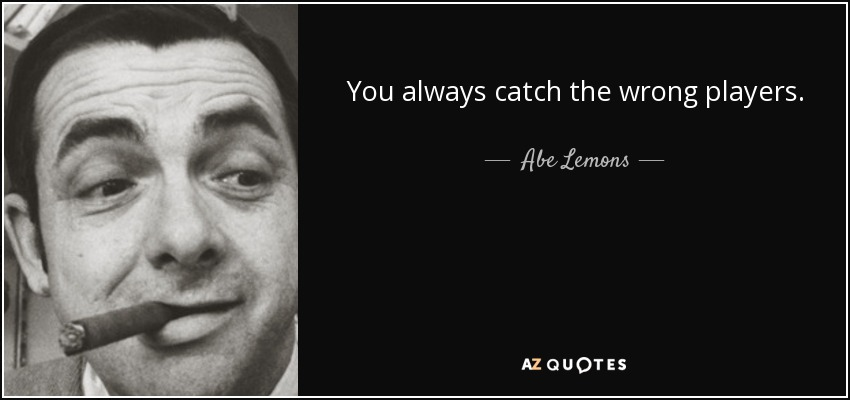 You always catch the wrong players. - Abe Lemons