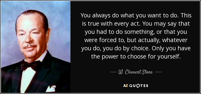 You always do what you want to do. This is true with every act. You may say that you had to do something, or that you were forced to, but actually, whatever you do, you do by choice. Only you have the power to choose for yourself. - W. Clement Stone