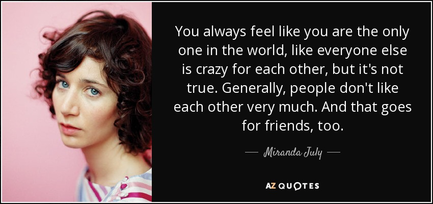 You always feel like you are the only one in the world, like everyone else is crazy for each other, but it's not true. Generally, people don't like each other very much. And that goes for friends, too. - Miranda July