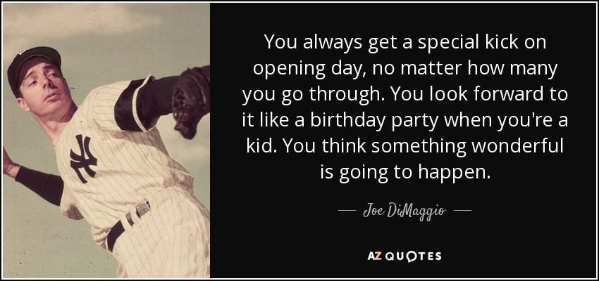 You always get a special kick on opening day, no matter how many you go through. You look forward to it like a birthday party when you're a kid. You think something wonderful is going to happen. - Joe DiMaggio