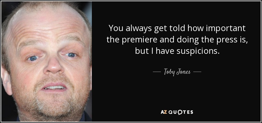 You always get told how important the premiere and doing the press is, but I have suspicions. - Toby Jones