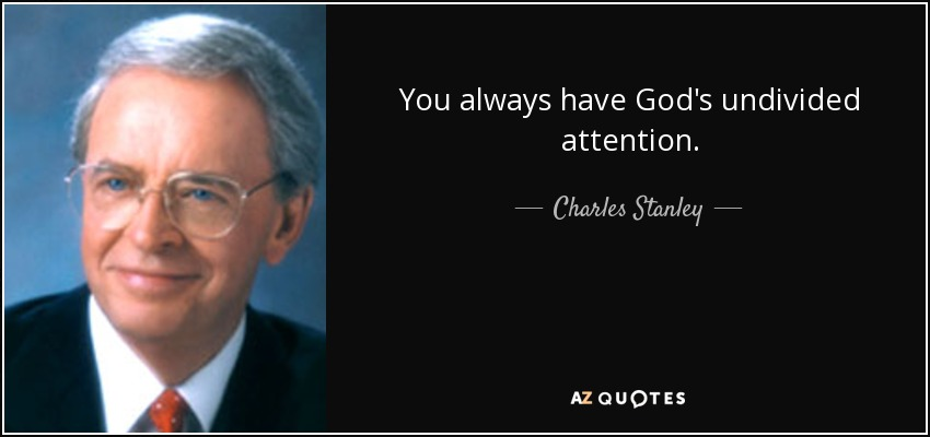 You always have God's undivided attention. - Charles Stanley