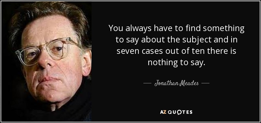 You always have to find something to say about the subject and in seven cases out of ten there is nothing to say. - Jonathan Meades