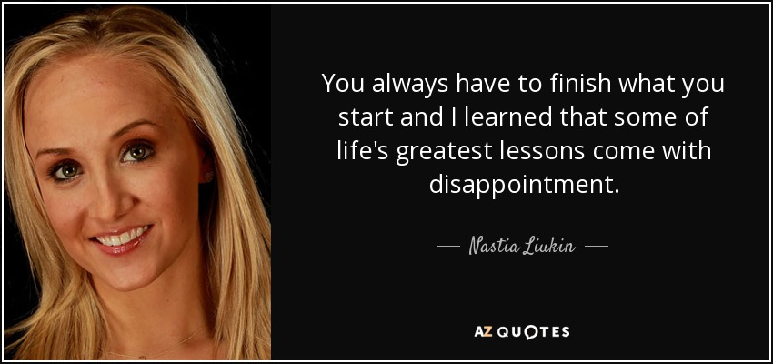 You always have to finish what you start and I learned that some of life's greatest lessons come with disappointment. - Nastia Liukin