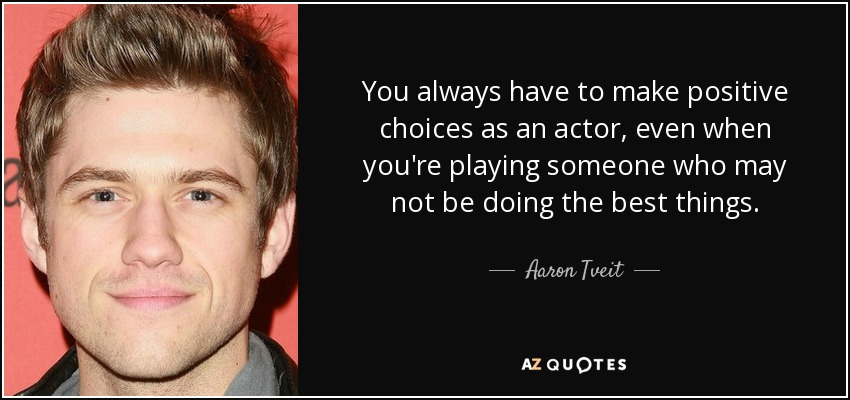 You always have to make positive choices as an actor, even when you're playing someone who may not be doing the best things. - Aaron Tveit