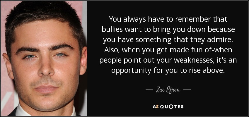 You always have to remember that bullies want to bring you down because you have something that they admire. Also, when you get made fun of-when people point out your weaknesses, it's an opportunity for you to rise above. - Zac Efron