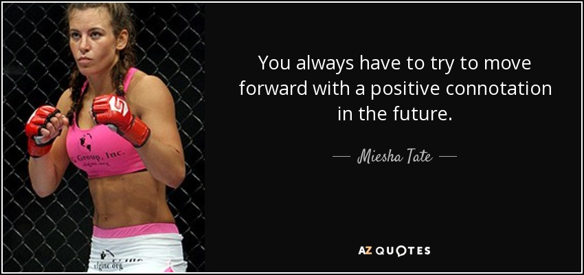 You always have to try to move forward with a positive connotation in the future. - Miesha Tate