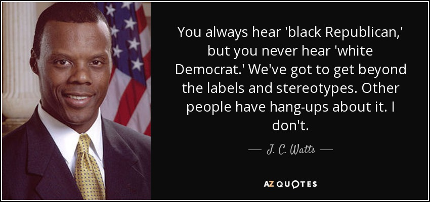 You always hear 'black Republican,' but you never hear 'white Democrat.' We've got to get beyond the labels and stereotypes. Other people have hang-ups about it. I don't. - J. C. Watts