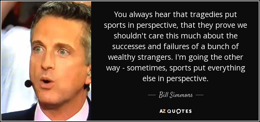You always hear that tragedies put sports in perspective, that they prove we shouldn't care this much about the successes and failures of a bunch of wealthy strangers. I'm going the other way - sometimes, sports put everything else in perspective. - Bill Simmons