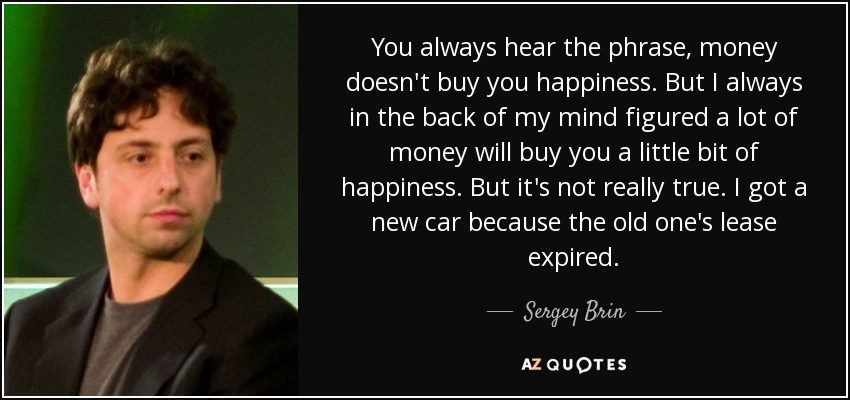 You always hear the phrase, money doesn't buy you happiness. But I always in the back of my mind figured a lot of money will buy you a little bit of happiness. But it's not really true. I got a new car because the old one's lease expired. - Sergey Brin