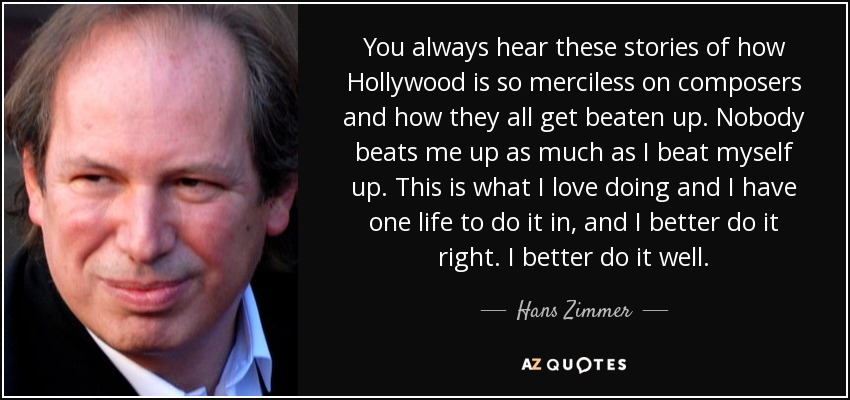 You always hear these stories of how Hollywood is so merciless on composers and how they all get beaten up. Nobody beats me up as much as I beat myself up. This is what I love doing and I have one life to do it in, and I better do it right. I better do it well. - Hans Zimmer