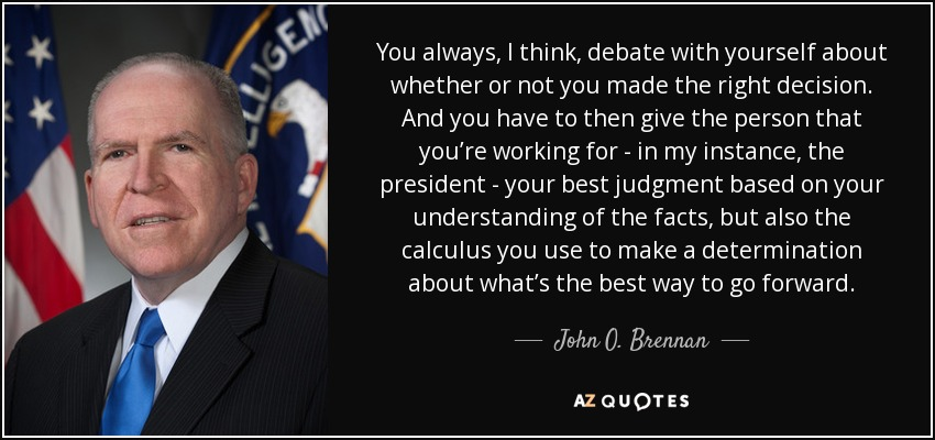 You always, I think, debate with yourself about whether or not you made the right decision. And you have to then give the person that you're working for - in my instance, the president - your best judgment based on your understanding of the facts, but also the calculus you use to make a determination about what's the best way to go forward. - John O. Brennan