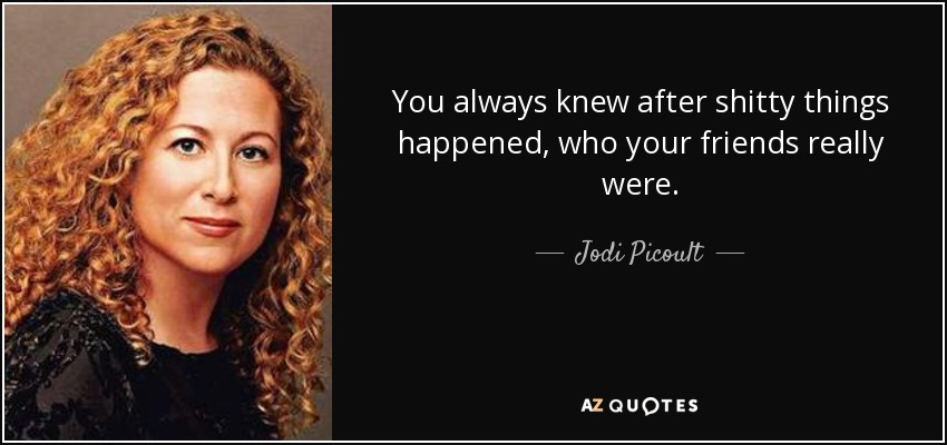 You always knew after shitty things happened, who your friends really were. - Jodi Picoult