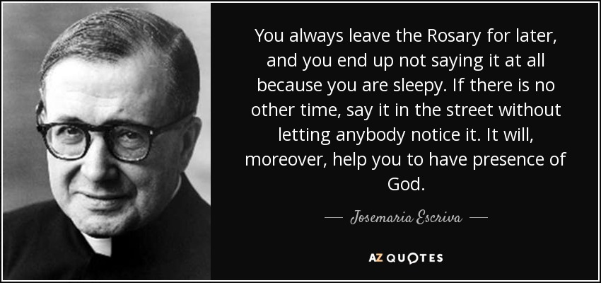 You always leave the Rosary for later, and you end up not saying it at all because you are sleepy. If there is no other time, say it in the street without letting anybody notice it. It will, moreover, help you to have presence of God. - Josemaria Escriva