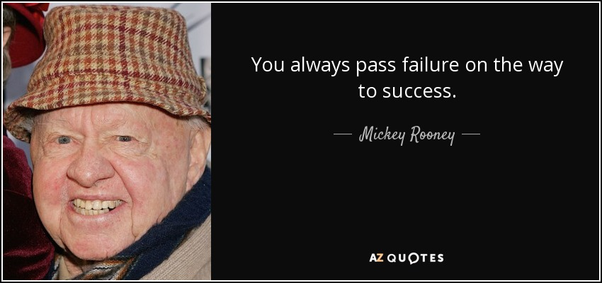 You always pass failure on the way to success. - Mickey Rooney