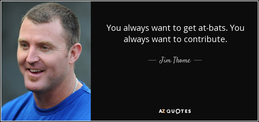 You always want to get at-bats. You always want to contribute. - Jim Thome